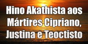 Hino Akathista aos Mártires Cipriano, Justina e Teoctisto
