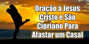 Oração à Jesus Cristo e São Cipriano Para Afastar um Casal